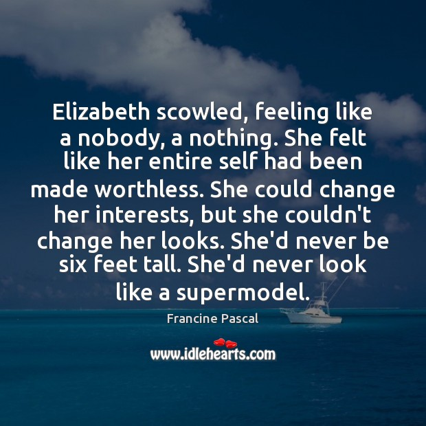 Elizabeth scowled, feeling like a nobody, a nothing. She felt like her Francine Pascal Picture Quote
