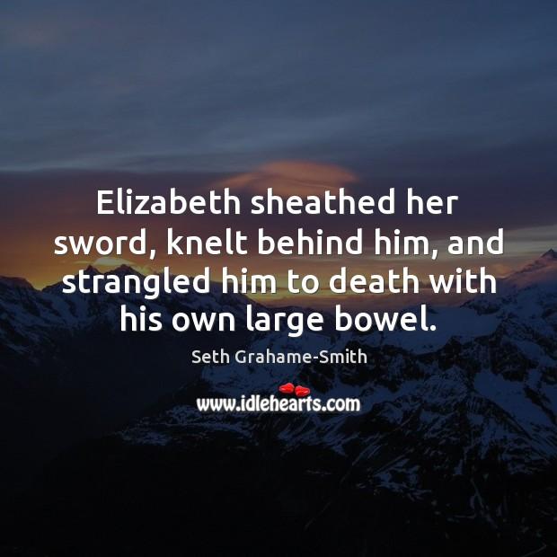 Elizabeth sheathed her sword, knelt behind him, and strangled him to death Image