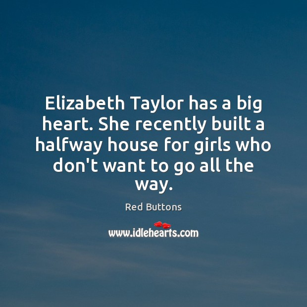 Elizabeth Taylor has a big heart. She recently built a halfway house Red Buttons Picture Quote