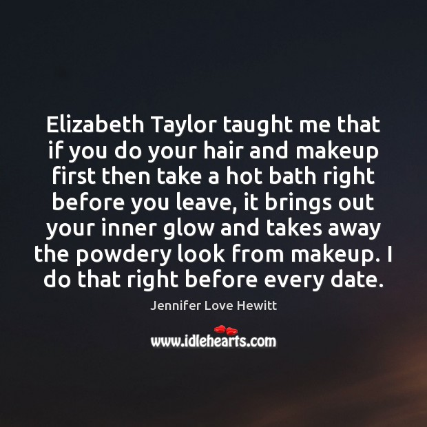 Elizabeth Taylor taught me that if you do your hair and makeup Jennifer Love Hewitt Picture Quote