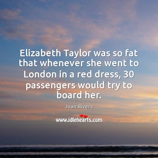 Elizabeth Taylor was so fat that whenever she went to London in Joan Rivers Picture Quote