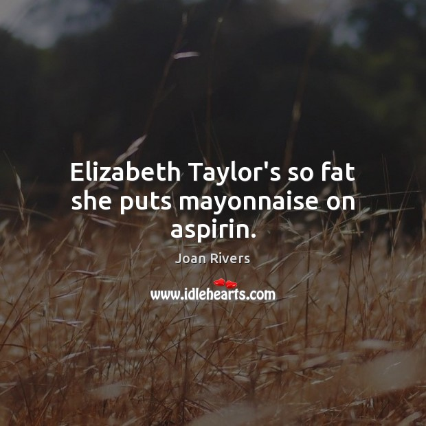 Image, Elizabeth Taylor's so fat she puts mayonnaise on aspirin.