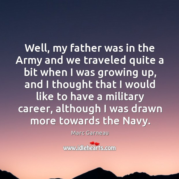 Ell, my father was in the army and we traveled quite a bit when I was growing up Marc Garneau Picture Quote