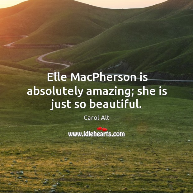 Elle macpherson is absolutely amazing; she is just so beautiful. Carol Alt Picture Quote
