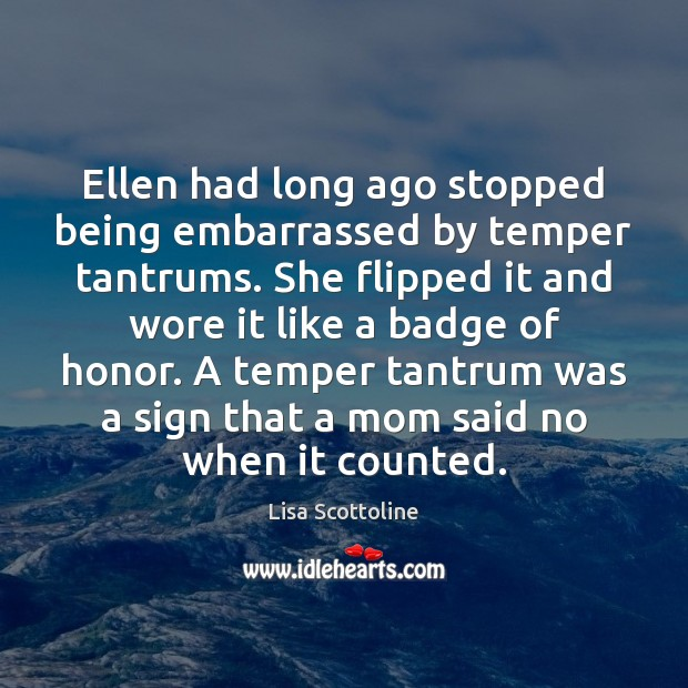 Ellen had long ago stopped being embarrassed by temper tantrums. She flipped Image