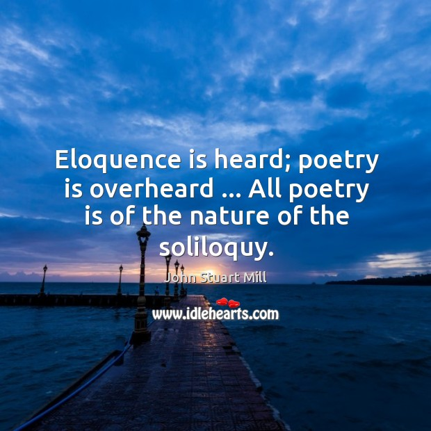 Image about Eloquence is heard; poetry is overheard … All poetry is of the nature of the soliloquy.