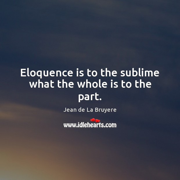 Eloquence is to the sublime what the whole is to the part. Jean de La Bruyere Picture Quote
