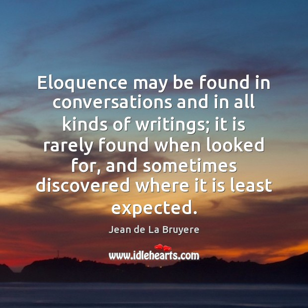 Eloquence may be found in conversations and in all kinds of writings; Jean de La Bruyere Picture Quote