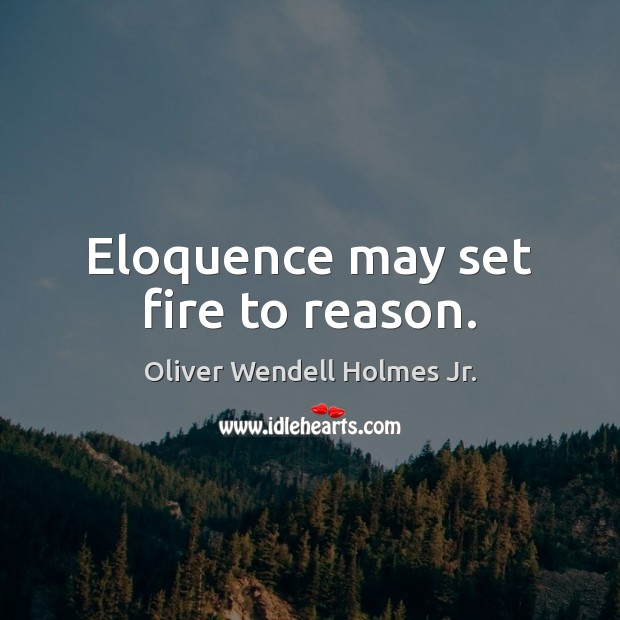 Eloquence may set fire to reason. Oliver Wendell Holmes Jr. Picture Quote
