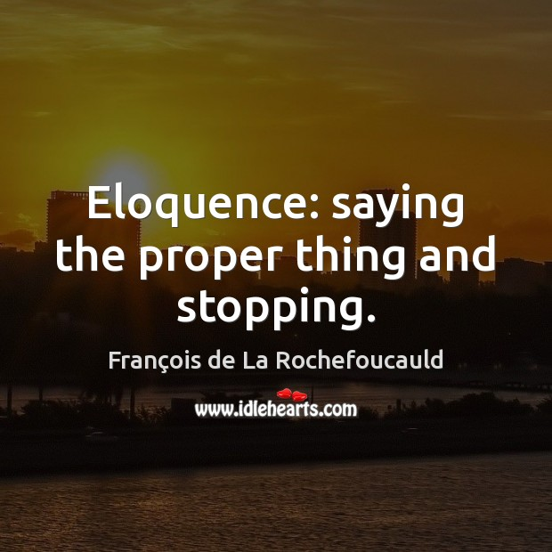 Eloquence: saying the proper thing and stopping. François de La Rochefoucauld Picture Quote