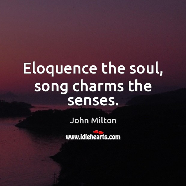 Eloquence the soul, song charms the senses. John Milton Picture Quote