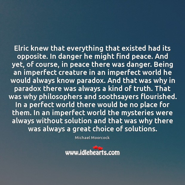 Elric knew that everything that existed had its opposite. In danger he Michael Moorcock Picture Quote