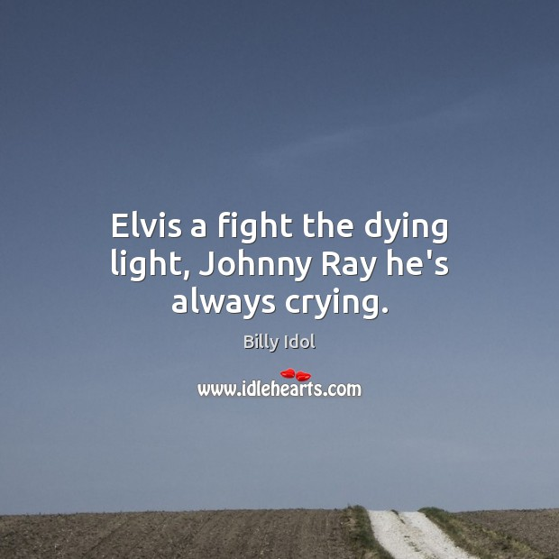 Image, Elvis a fight the dying light, Johnny Ray he's always crying.