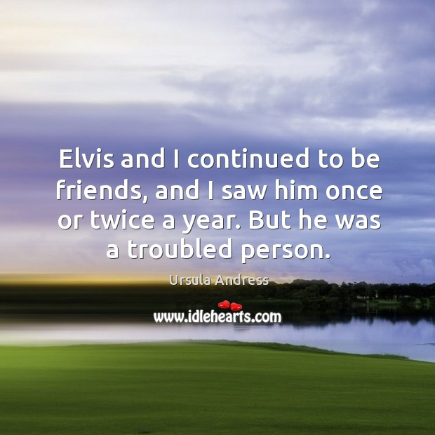 Elvis and I continued to be friends, and I saw him once or twice a year. But he was a troubled person. Ursula Andress Picture Quote