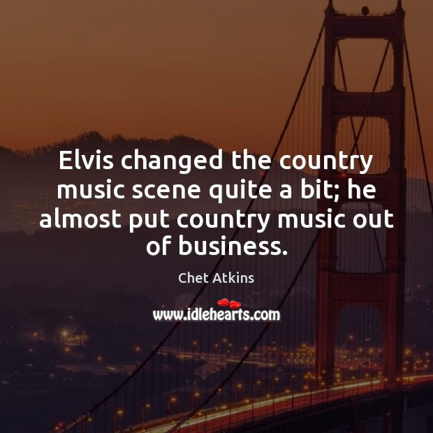 Elvis changed the country music scene quite a bit; he almost put Image