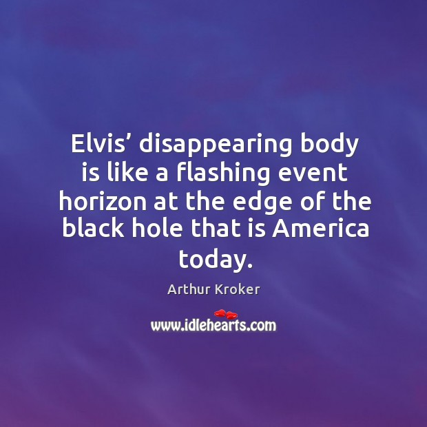 Image, Elvis' disappearing body is like a flashing event horizon at the edge of the black