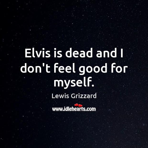Elvis is dead and I don't feel good for myself. Lewis Grizzard Picture Quote