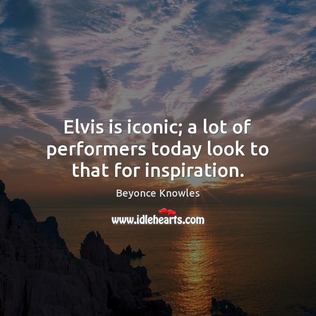 Elvis is iconic; a lot of performers today look to that for inspiration. Beyonce Knowles Picture Quote
