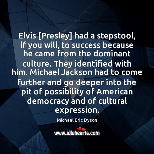 Elvis [Presley] had a stepstool, if you will, to success because he Michael Eric Dyson Picture Quote
