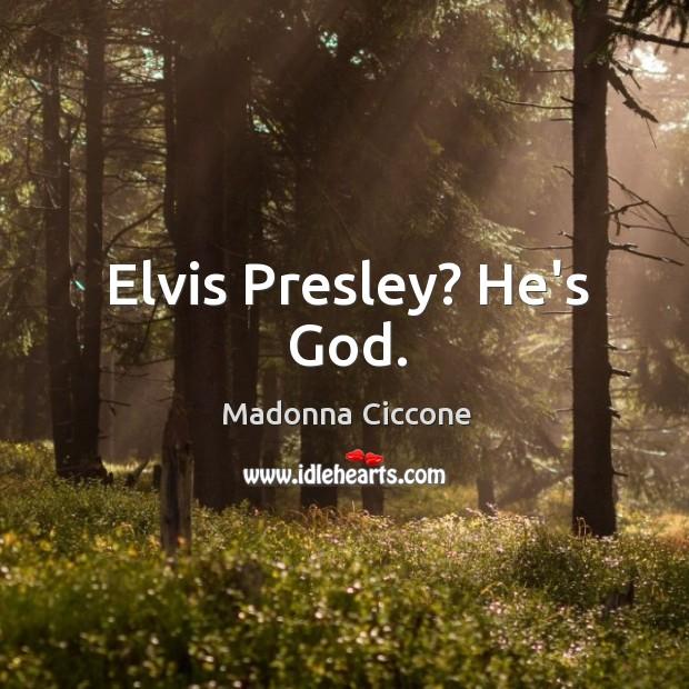 Image, Elvis Presley? He's God.