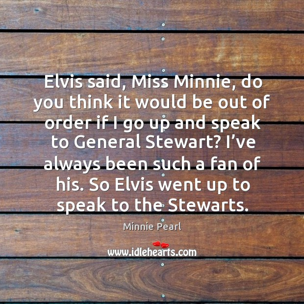 Elvis said, miss minnie, do you think it would be out of order if I go up and speak to general stewart? Image