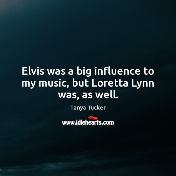 Elvis was a big influence to my music, but Loretta Lynn was, as well. Image