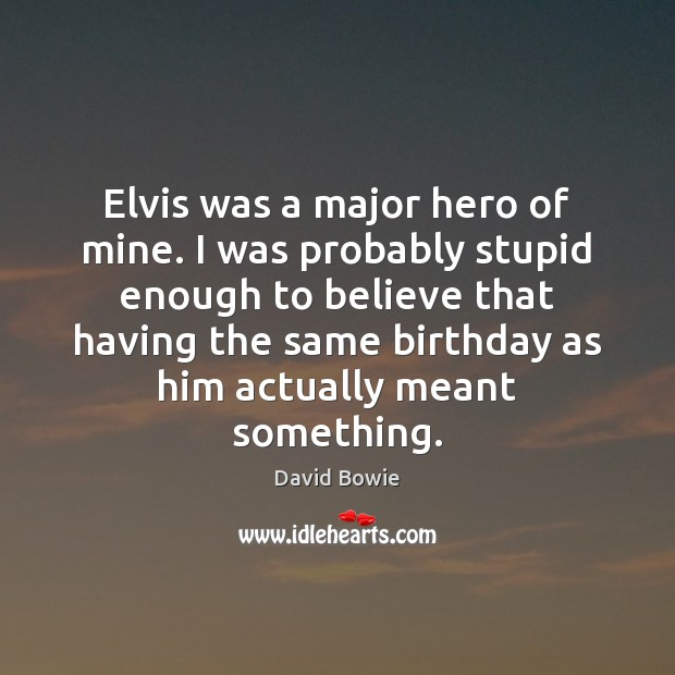 Elvis was a major hero of mine. I was probably stupid enough David Bowie Picture Quote
