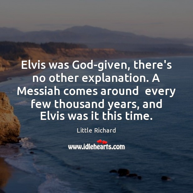 Elvis was God-given, there's no other explanation. A Messiah comes around  every Little Richard Picture Quote
