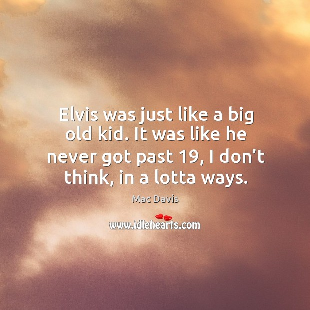 Elvis was just like a big old kid. It was like he never got past 19, I don't think, in a lotta ways. Image