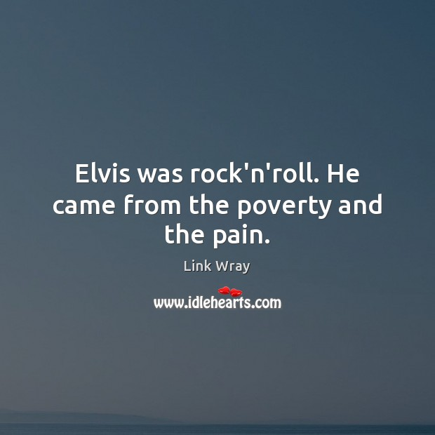 Elvis was rock'n'roll. He came from the poverty and the pain. Link Wray Picture Quote