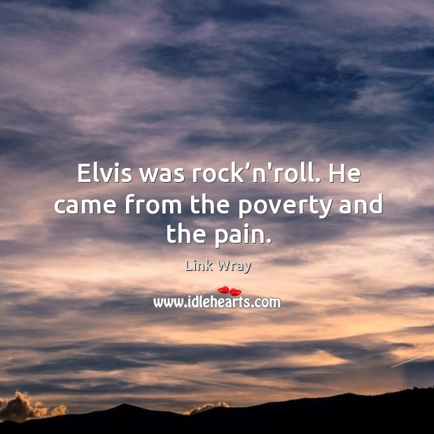 Elvis was rock'n'roll. He came from the poverty and the pain. Image