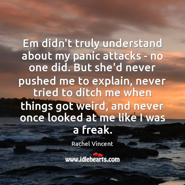 Em didn't truly understand about my panic attacks – no one did. Rachel Vincent Picture Quote