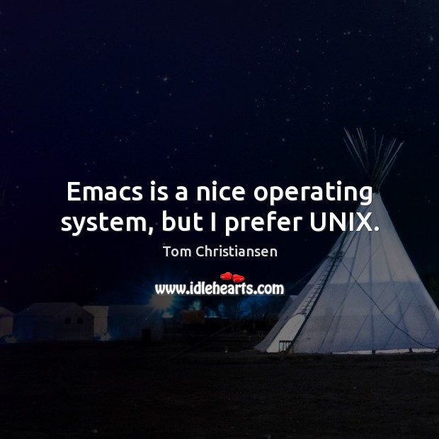 Emacs is a nice operating system, but I prefer UNIX. Image