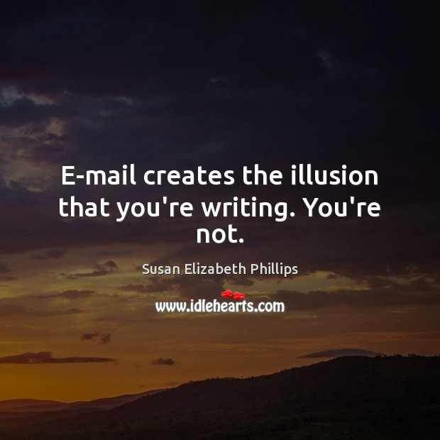E-mail creates the illusion that you're writing. You're not. Susan Elizabeth Phillips Picture Quote