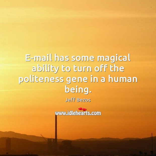 E-mail has some magical ability to turn off the politeness gene in a human being. Image