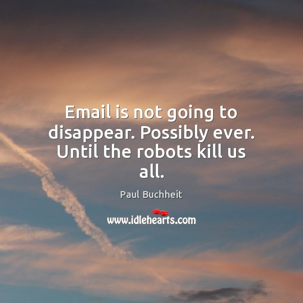 Email is not going to disappear. Possibly ever. Until the robots kill us all. Image