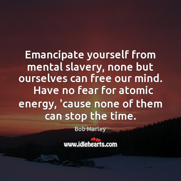 Emancipate yourself from mental slavery, none but ourselves can free our mind. Bob Marley Picture Quote