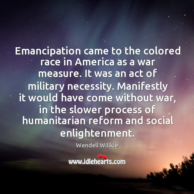 Emancipation came to the colored race in america as a war measure. It was an act of military necessity. Wendell Willkie Picture Quote