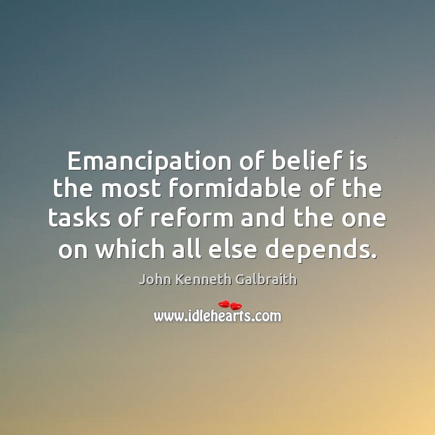 Emancipation of belief is the most formidable of the tasks of reform John Kenneth Galbraith Picture Quote