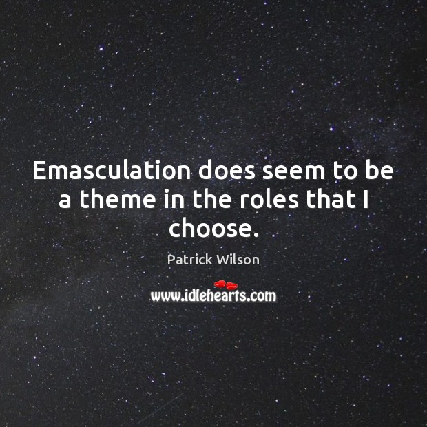 Emasculation does seem to be a theme in the roles that I choose. Image
