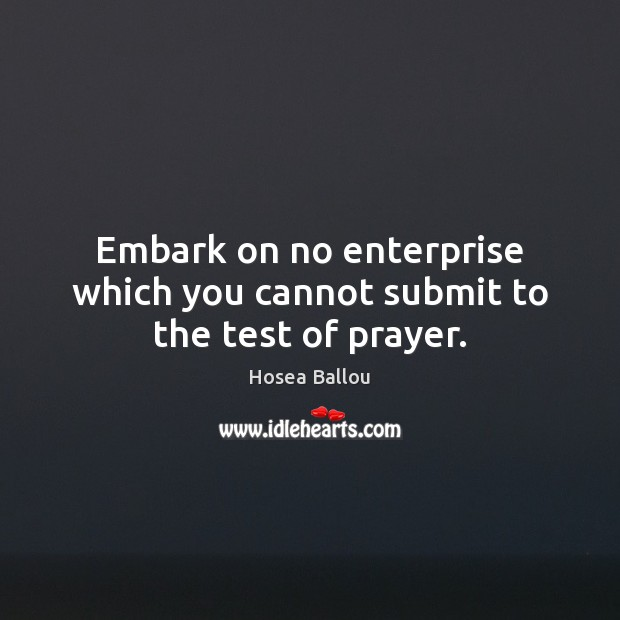 Hosea Ballou Picture Quote image saying: Embark on no enterprise which you cannot submit to the test of prayer.