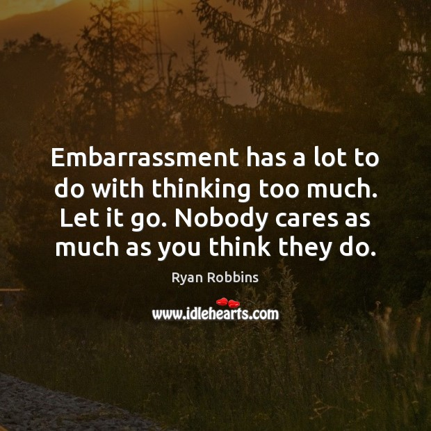 Image, Embarrassment has a lot to do with thinking too much. Let it