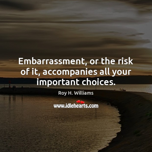 Embarrassment, or the risk of it, accompanies all your important choices. Roy H. Williams Picture Quote