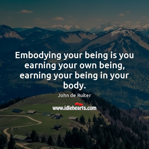 Embodying your being is you earning your own being, earning your being in your body. Image