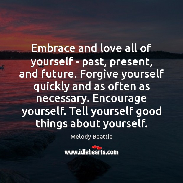 Embrace and love all of yourself – past, present, and future. Forgive Forgive Yourself Quotes Image