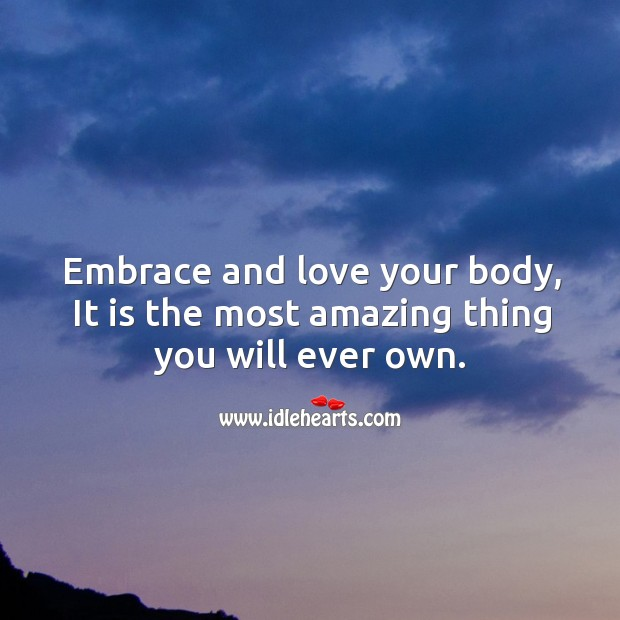 Embrace and love your body, it is the most amazing thing you will ever own. Image