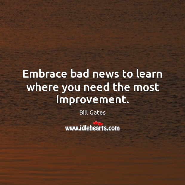 Embrace bad news to learn where you need the most improvement. Bill Gates Picture Quote