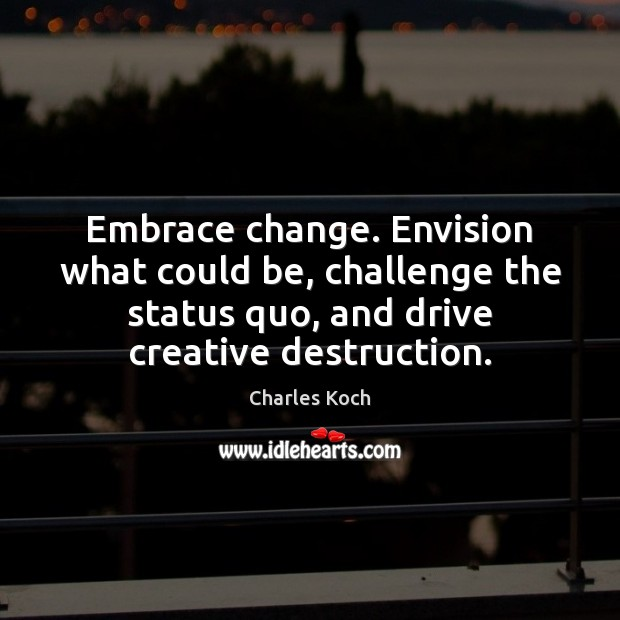 Embrace change. Envision what could be, challenge the status quo, and drive Charles Koch Picture Quote