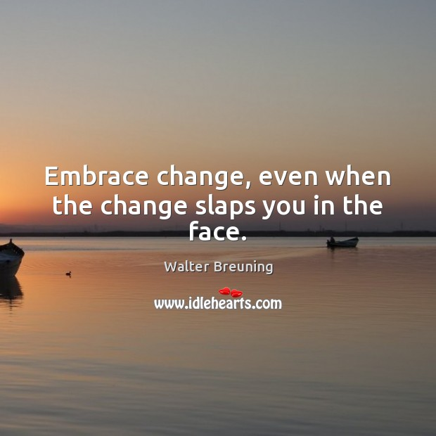 Embrace change, even when the change slaps you in the face. Image