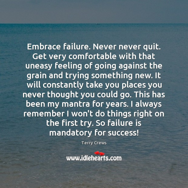 Embrace failure. Never never quit. Get very comfortable with that uneasy feeling Image